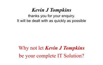 Kevin J Tompkins  thanks you for your enquiry. It will be dealt with as quickly as possible     Why not let Kevin J Tompkins  be your complete IT Solution?