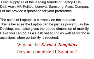 I can supply all of the leading brands of Laptop PCs. Dell, Acer, HP, Fujitsu, Lenova, Samsung, Asus, Compaq.  Let me provide a quotation for your preference.  The sales of Laptops is currently on the increase. This is because the Laptop can be just as powerful as the Desktop, but it also gives the added dimension of mobility.  Have you Laptop as a Desk based PC as well as for those accasions when portability is required.  Why not let Kevin J Tompkins  be your complete IT Solution?