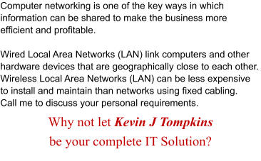 Computer networking is one of the key ways in which information can be shared to make the business more efficient and profitable.  Wired Local Area Networks (LAN) link computers and other hardware devices that are geographically close to each other. Wireless Local Area Networks (LAN) can be less expensive to install and maintain than networks using fixed cabling. Call me to discuss your personal requirements. Why not let Kevin J Tompkins  be your complete IT Solution?