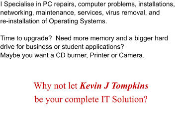 I Specialise in PC repairs, computer problems, installations,  networking, maintenance, services, virus removal, and  re-installation of Operating Systems.  Time to upgrade?  Need more memory and a bigger hard drive for business or student applications?   Maybe you want a CD burner, Printer or Camera.   Why not let Kevin J Tompkins  be your complete IT Solution?