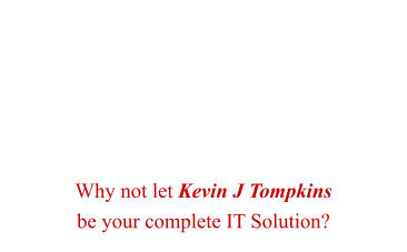 Why not let Kevin J Tompkins  be your complete IT Solution?